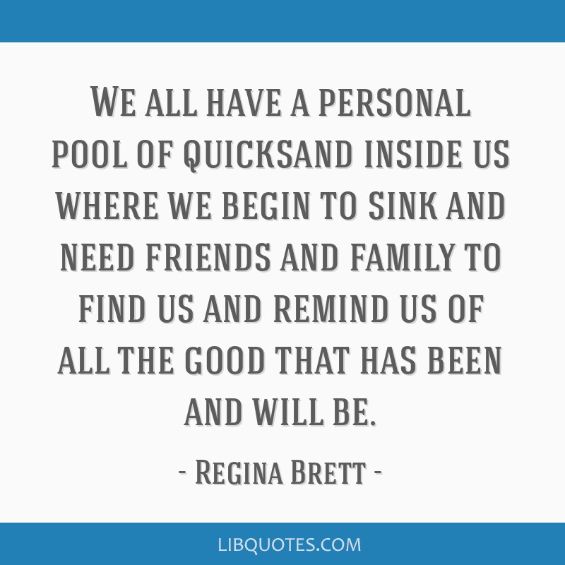 We all have a personal pool of quicksand inside us where we begin to sink and need friends and family to find us and remind us of all the good that...