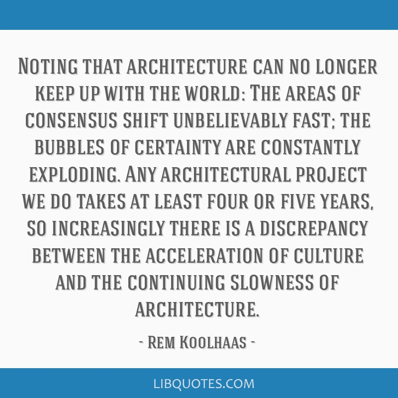 Noting that architecture can no longer keep up with the world: The areas of consensus shift unbelievably fast; the bubbles of certainty are...