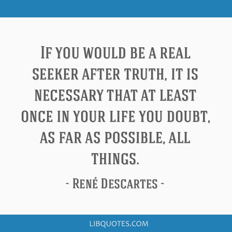 If you would be a real seeker after truth, it is necessary that at least once in your life you doubt, as far as possible, all things.