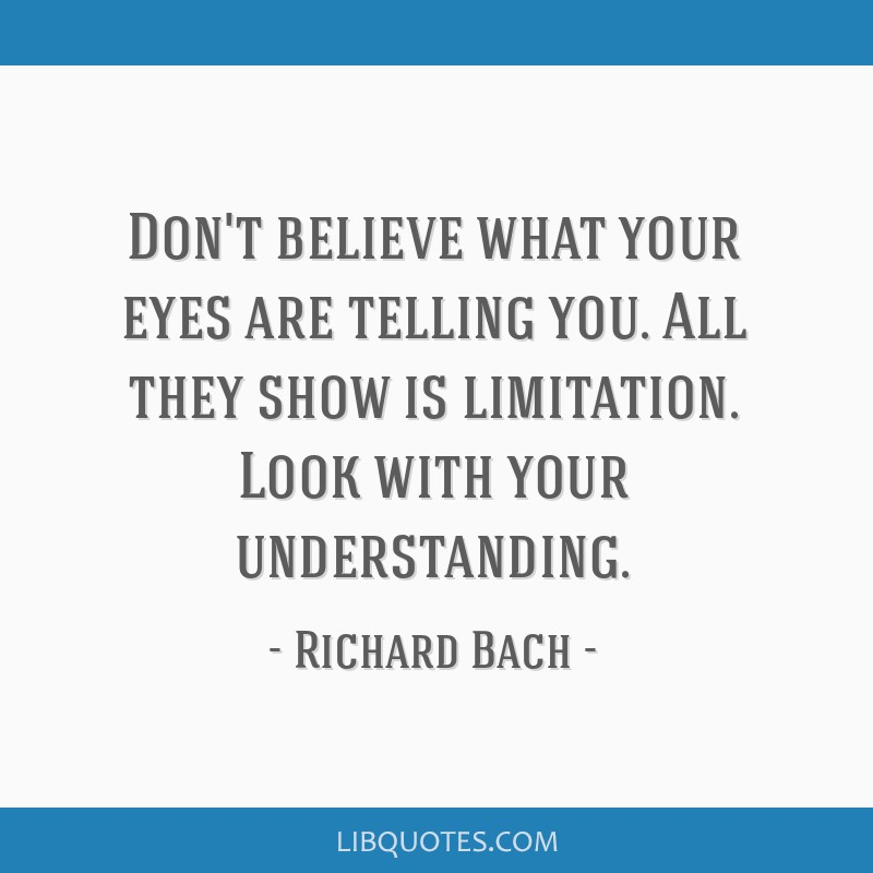 Don't believe what your eyes are telling you. All they show is limitation. Look with your understanding.