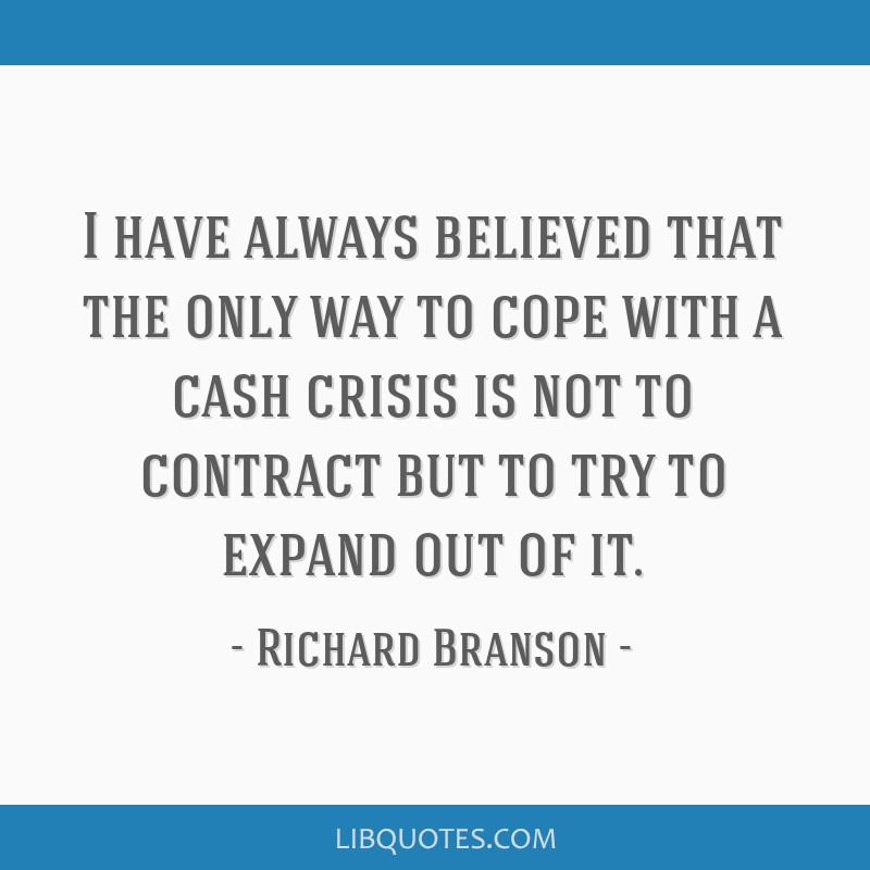 I have always believed that the only way to cope with a cash crisis is not to contract but to try to expand out of it.