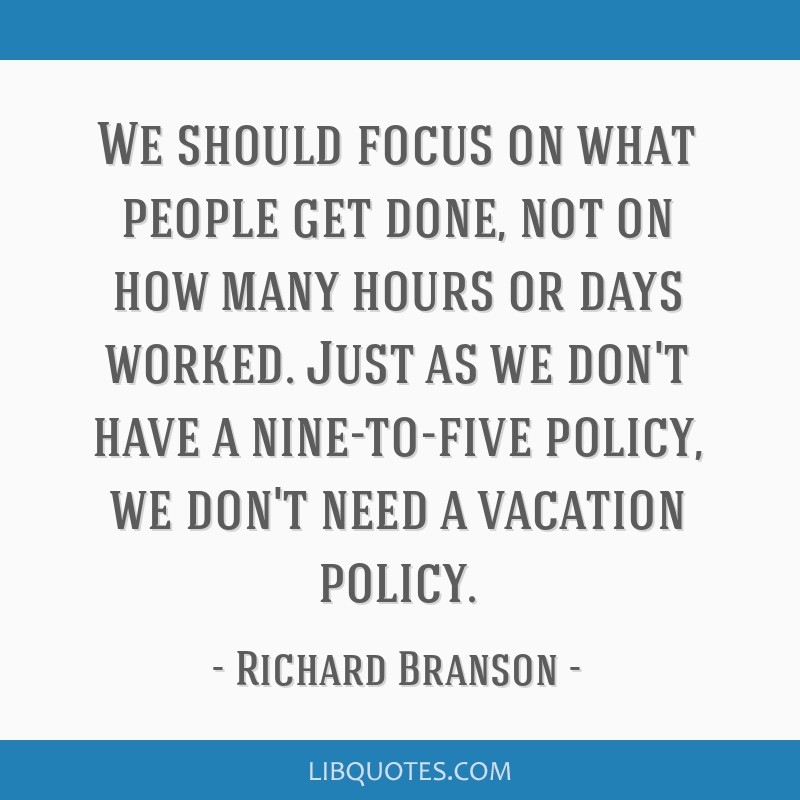 We should focus on what people get done, not on how many hours or days worked. Just as we don't have a nine-to-five policy, we don't need a vacation...