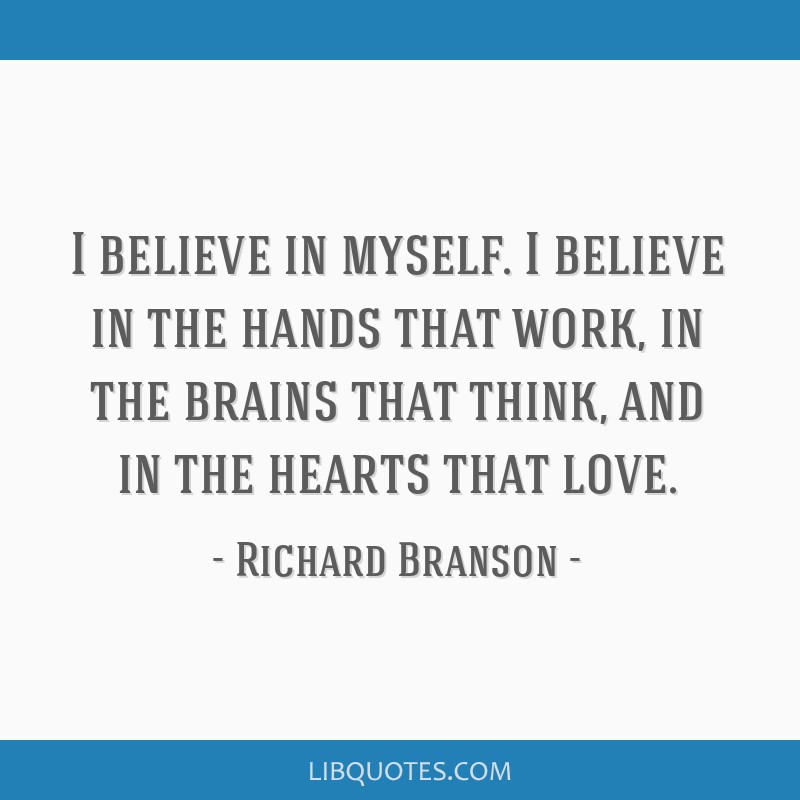I believe in myself. I believe in the hands that work, in the brains that think, and in the hearts that love.
