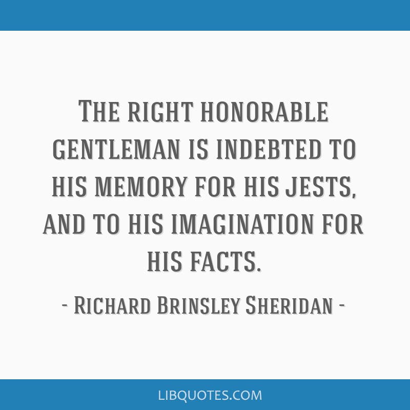 The right honorable gentleman is indebted to his memory for his jests, and to his imagination for his facts.