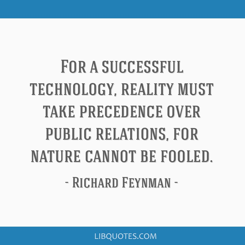 For a successful technology, reality must take precedence over public relations, for nature cannot be fooled.