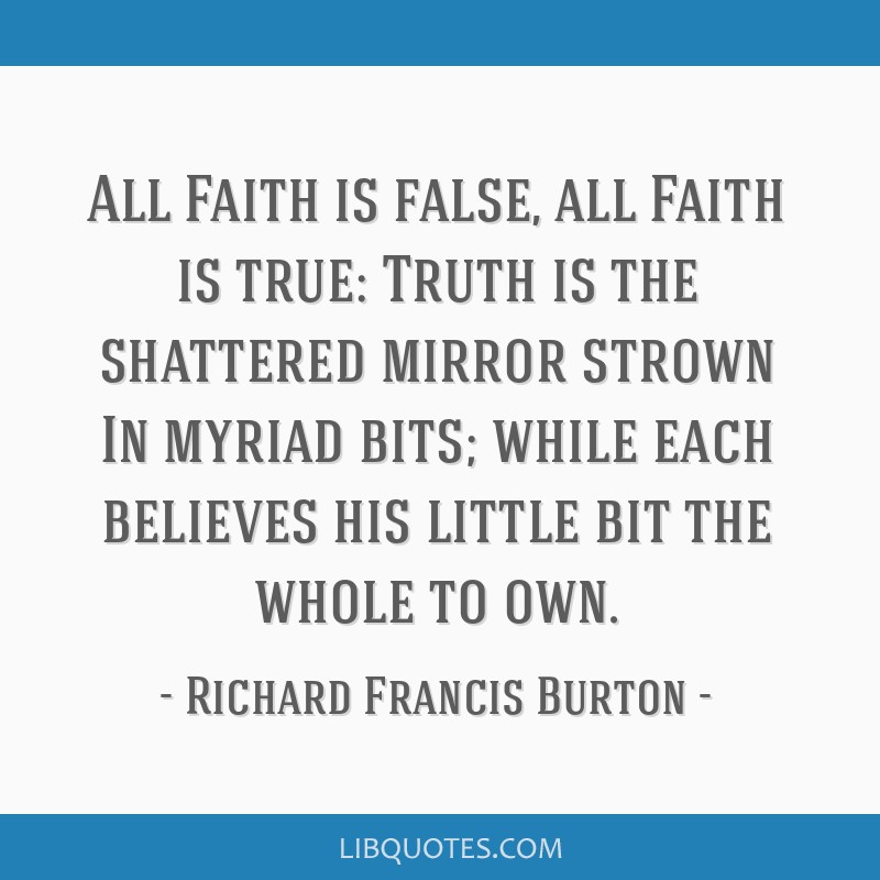 All Faith is false, all Faith is true: Truth is the shattered mirror strown In myriad bits; while each believes his little bit the whole to own.