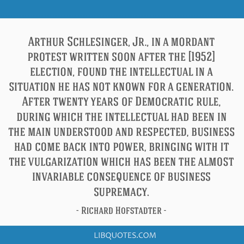 Arthur Schlesinger, Jr., in a mordant protest written soon after the [1952] election, found the intellectual in a situation he has not known for a...