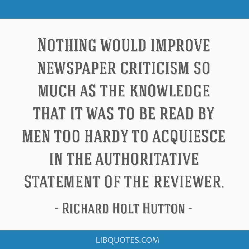 Nothing would improve newspaper criticism so much as the knowledge that it was to be read by men too hardy to acquiesce in the authoritative...