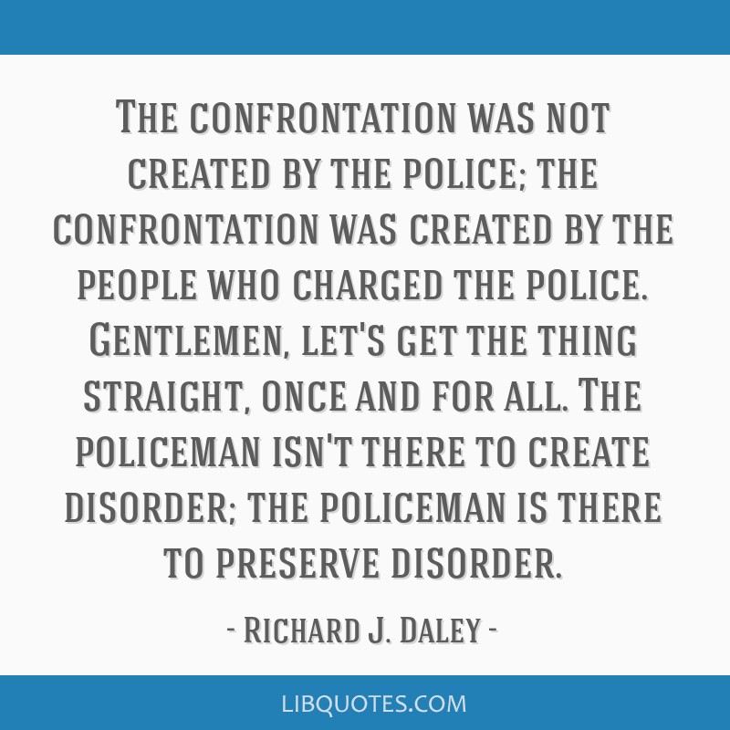 The confrontation was not created by the police; the confrontation was created by the people who charged the police. Gentlemen, let's get the thing...
