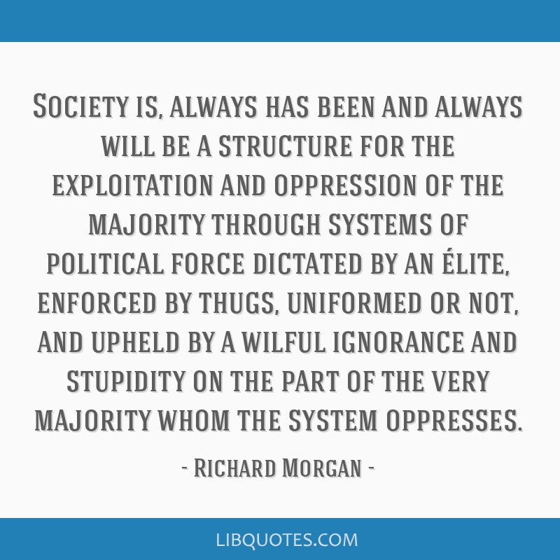 Society is, always has been and always will be a structure for the exploitation and oppression of the majority through systems of political force...