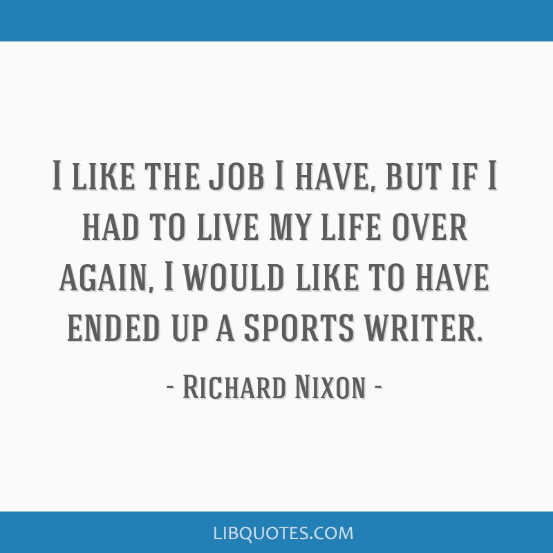 I like the job I have, but if I had to live my life over again, I would like to have ended up a sports writer.