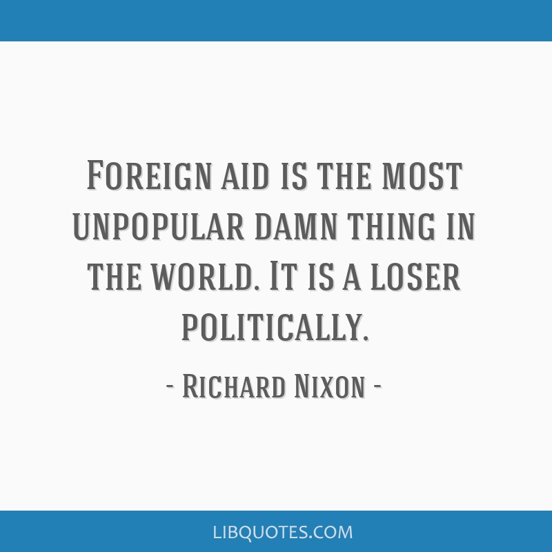 Foreign aid is the most unpopular damn thing in the world. It is a loser politically.
