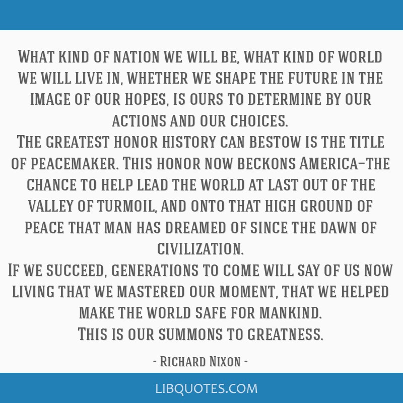 What kind of nation we will be, what kind of world we will live in, whether we shape the future in the image of our hopes, is ours to determine by...