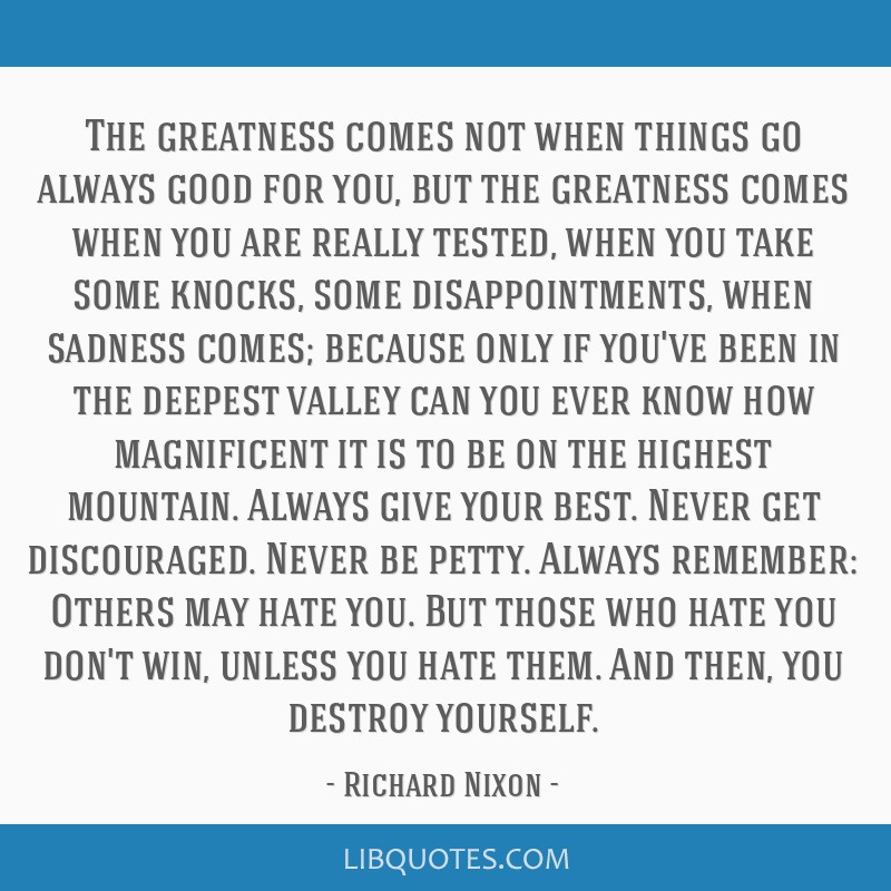 The greatness comes not when things go always good for you, but the greatness comes when you are really tested, when you take some knocks, some...