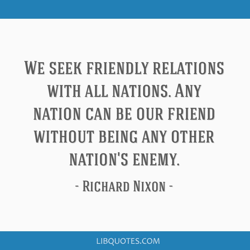 We seek friendly relations with all nations. Any nation can be our friend without being any other nation's enemy.