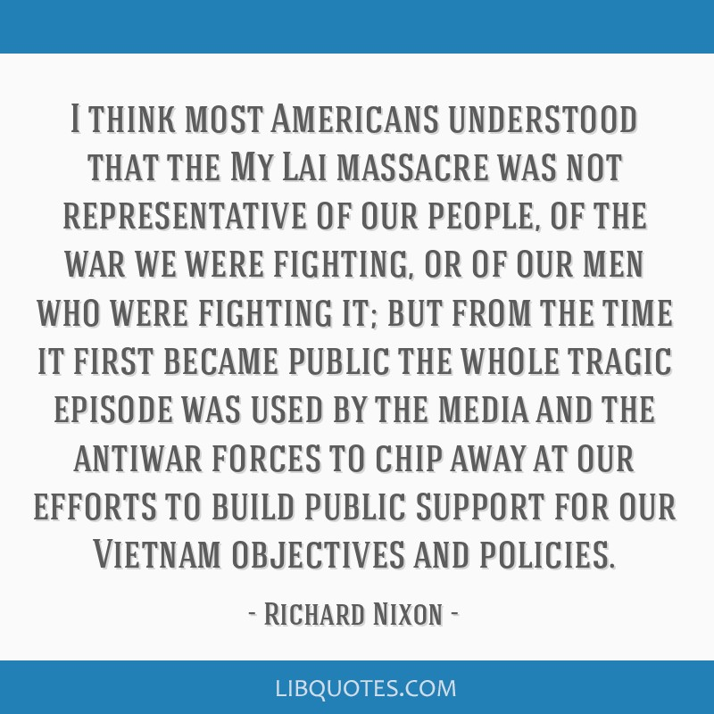 I think most Americans understood that the My Lai massacre was not representative of our people, of the war we were fighting, or of our men who were...