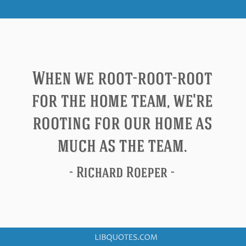 When we root-root-root for the home team, we're rooting for our home as much as the team.