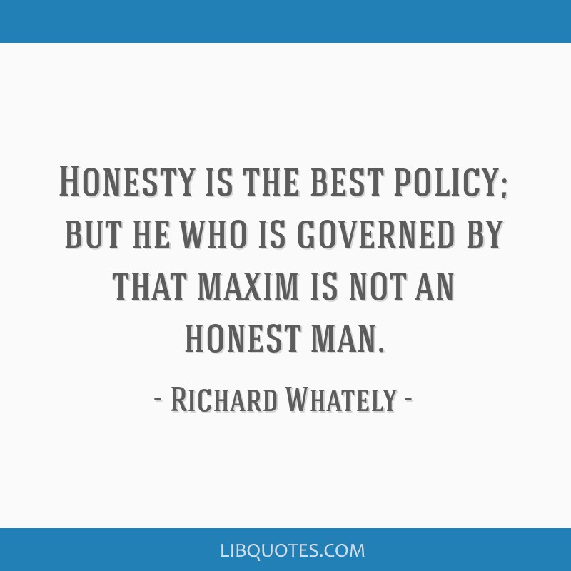 Honesty is the best policy; but he who is governed by that maxim is not an honest man.