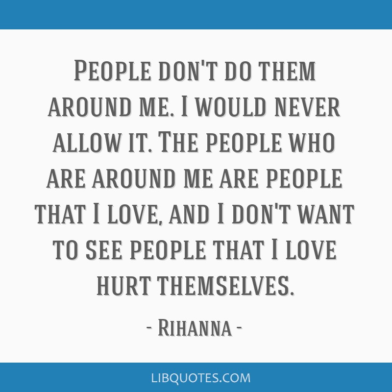 People don't do them around me. I would never allow it. The people who are around me are people that I love, and I don't want to see people that I...