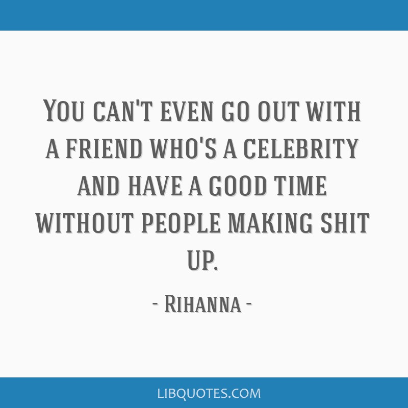 You can't even go out with a friend who's a celebrity and have a good time without people making shit up.