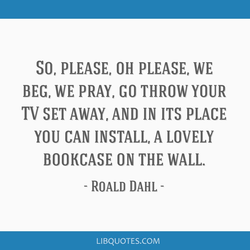 So, please, oh please, we beg, we pray, go throw your TV set away, and in its place you can install, a lovely bookcase on the wall.