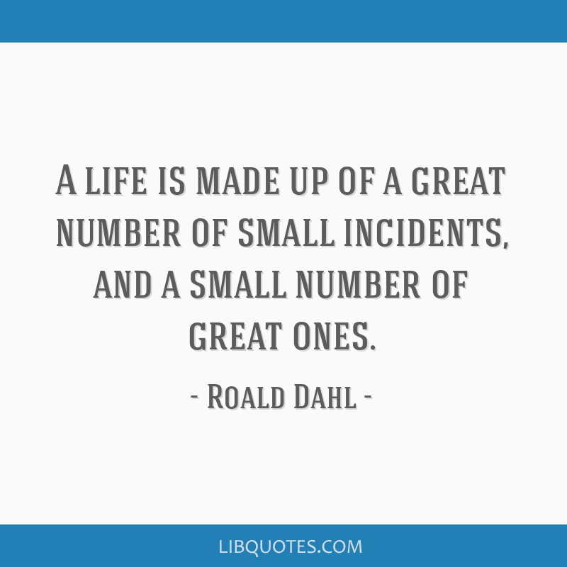A life is made up of a great number of small incidents, and a small number of great ones.
