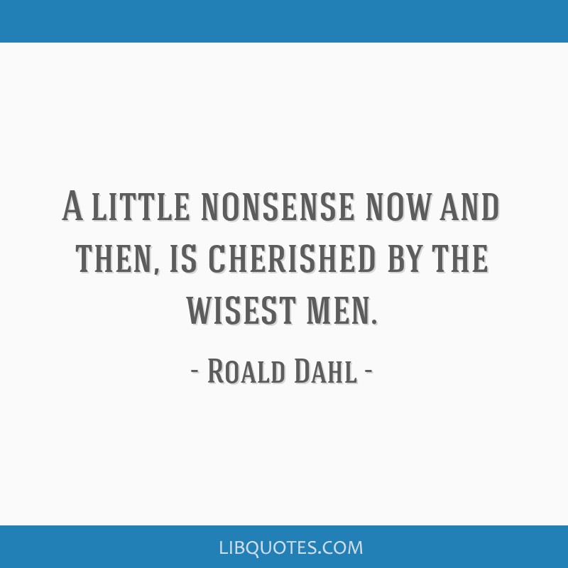 A little nonsense now and then, is cherished by the wisest men.
