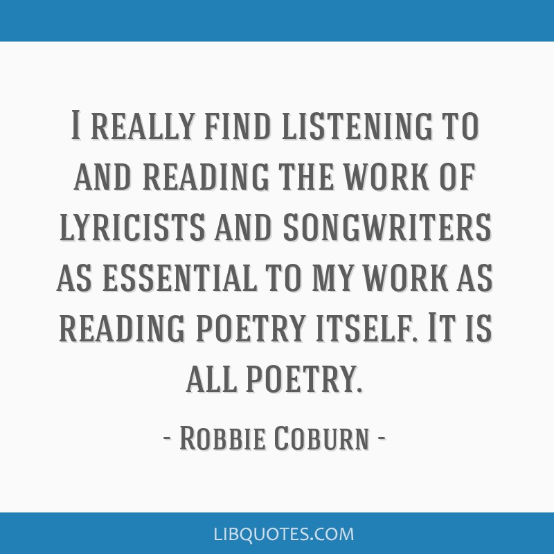 I really find listening to and reading the work of lyricists and songwriters as essential to my work as reading poetry itself. It is all poetry.