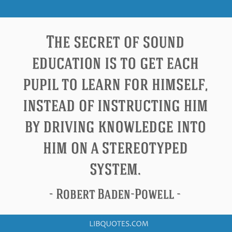 The secret of sound education is to get each pupil to learn for himself, instead of instructing him by driving knowledge into him on a stereotyped...