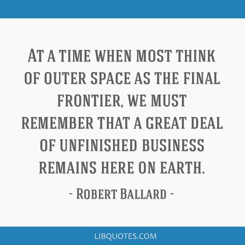 At a time when most think of outer space as the final frontier, we must remember that a great deal of unfinished business remains here on earth.