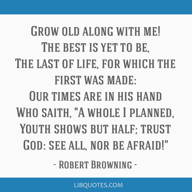 Grow old along with me! The best is yet to be, The last of life, for which the first was made: Our times are in his hand Who saith, A whole I...