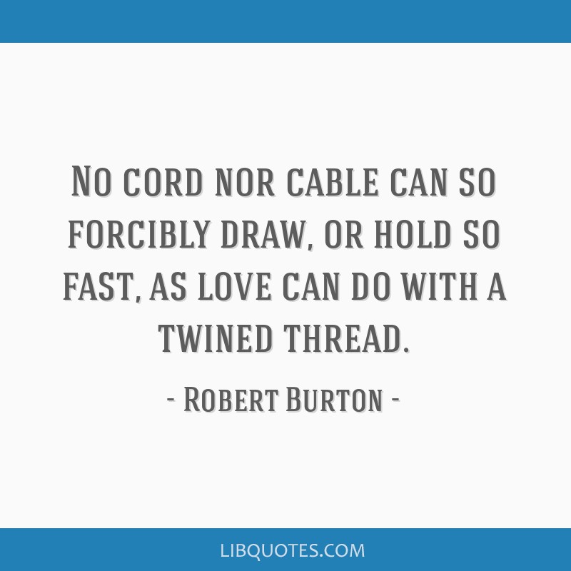 No cord nor cable can so forcibly draw, or hold so fast, as love can do with a twined thread.