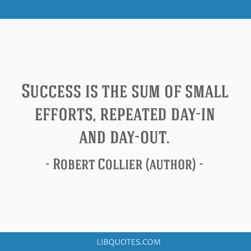 Success is the sum of small efforts, repeated day-in and day-out.