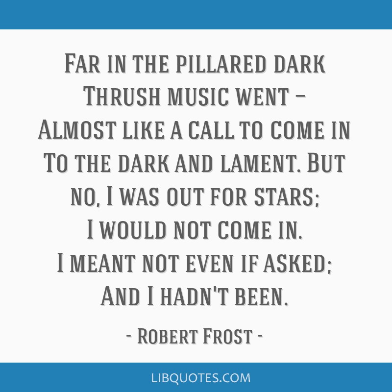Far in the pillared dark Thrush music went — Almost like a call to come in To the dark and lament. But no, I was out for stars; I would not come...