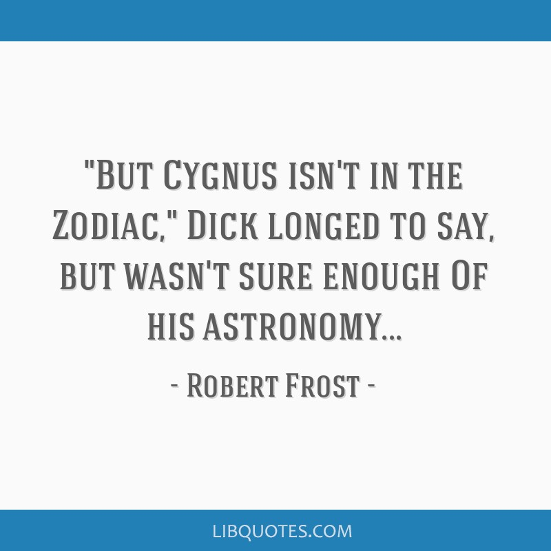 But Cygnus isn't in the Zodiac, Dick longed to say, but wasn't sure enough Of his astronomy...