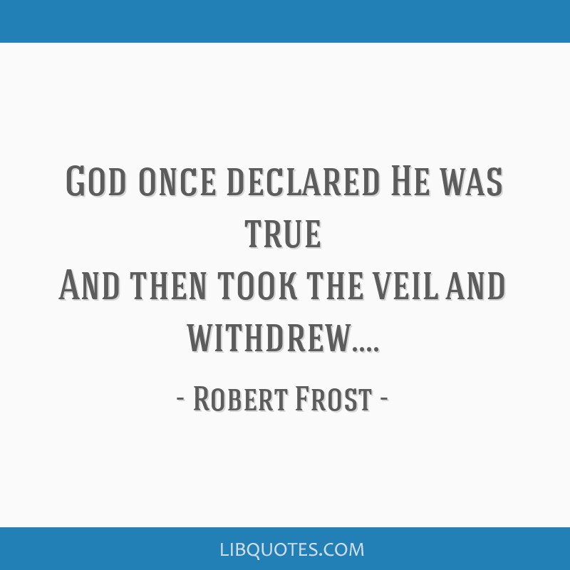 God once declared He was true And then took the veil and withdrew....