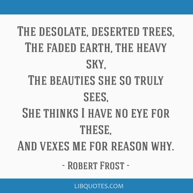 The desolate, deserted trees, The faded earth, the heavy sky, The beauties she so truly sees, She thinks I have no eye for these, And vexes me for...