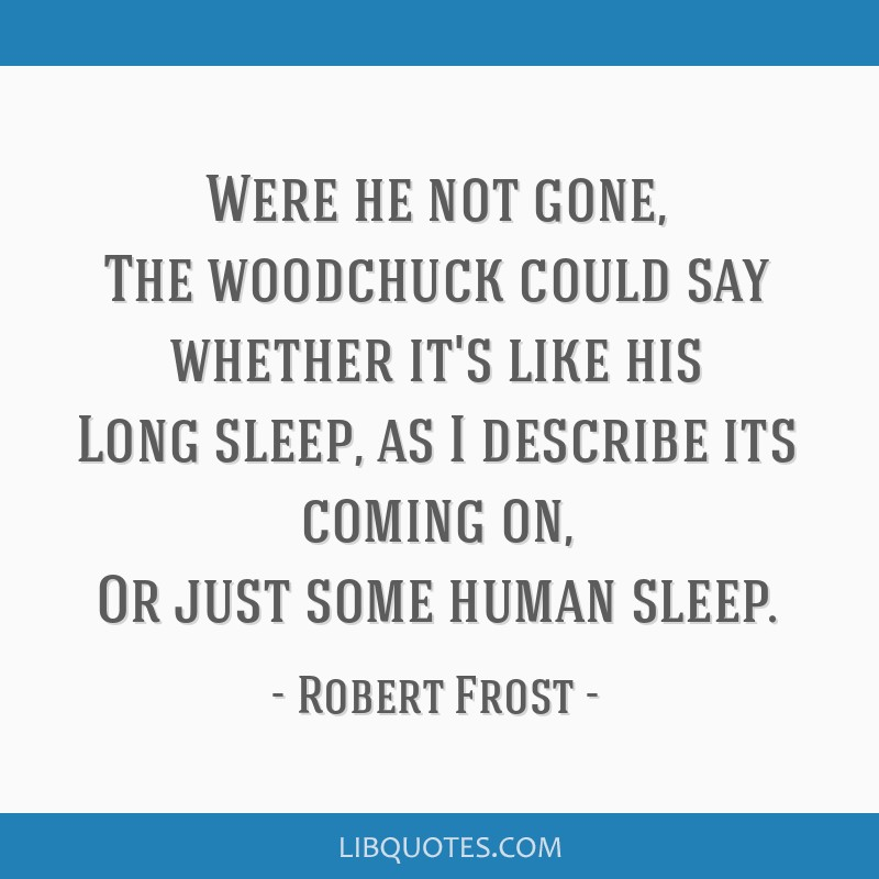 Were he not gone, The woodchuck could say whether it's like his Long sleep, as I describe its coming on, Or just some human sleep.