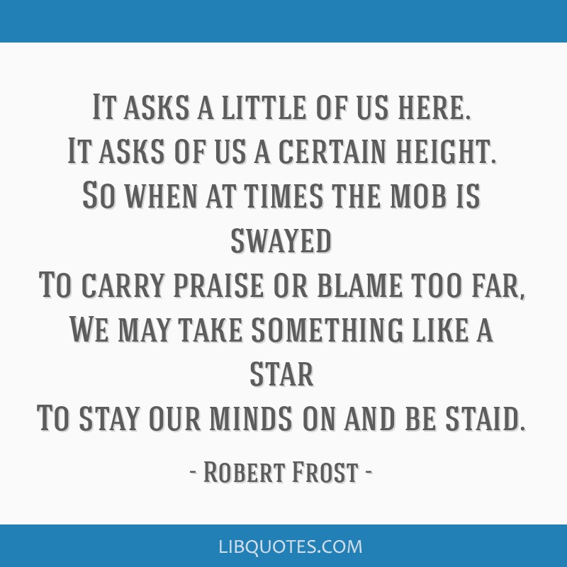 It asks a little of us here. It asks of us a certain height. So when at times the mob is swayed To carry praise or blame too far, We may take...