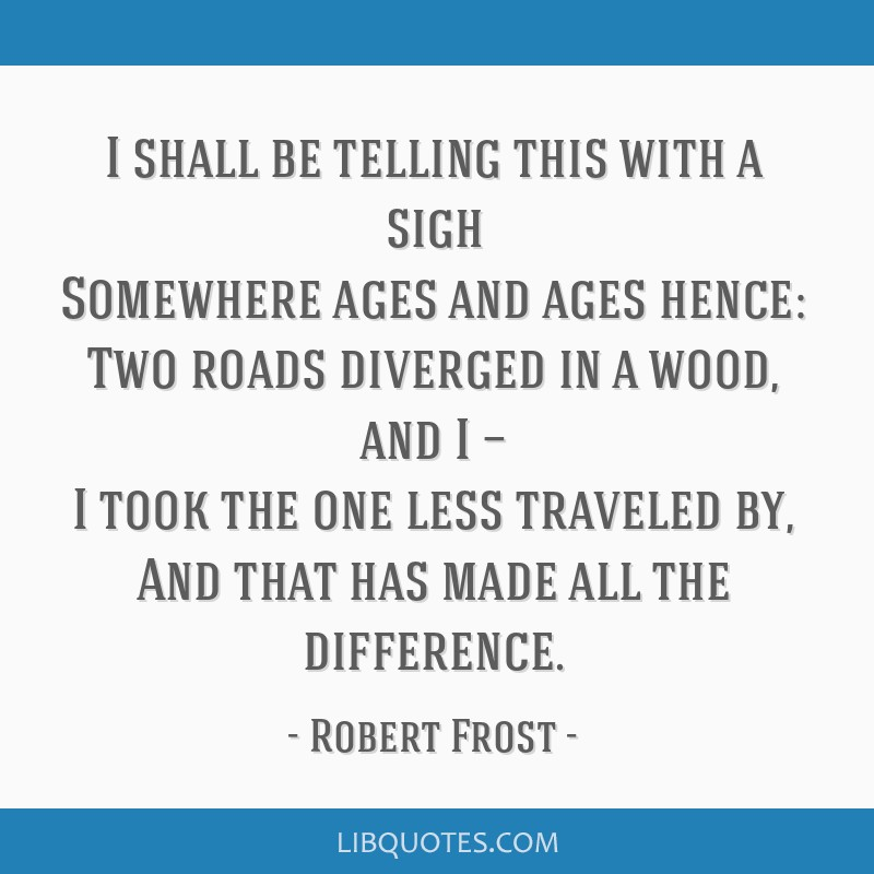 I shall be telling this with a sigh Somewhere ages and ages hence: Two roads diverged in a wood, and I — I took the one less traveled by, And that...