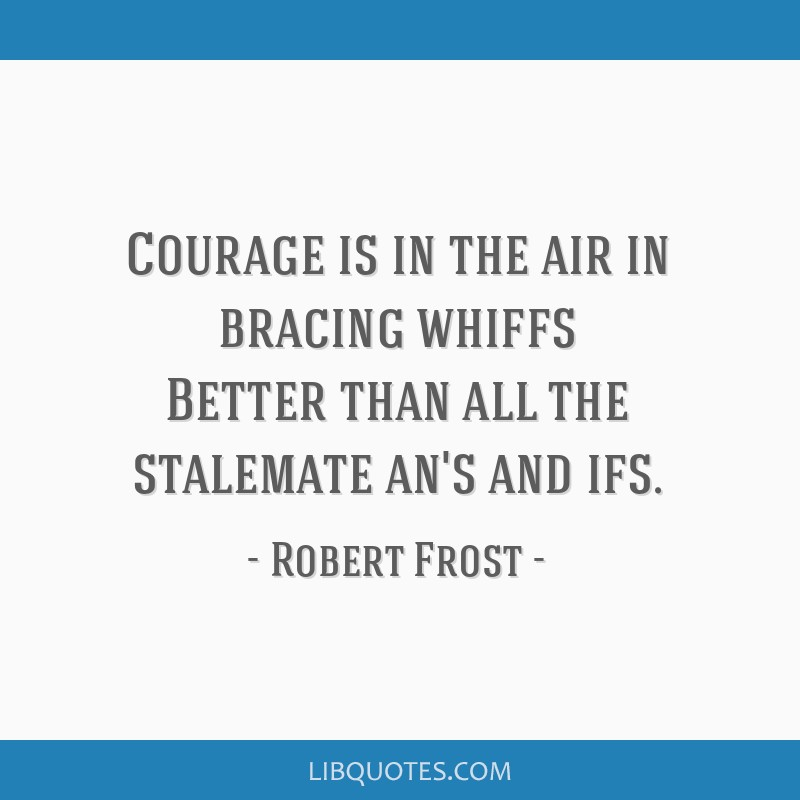 Courage is in the air in bracing whiffs Better than all the stalemate an's and ifs.