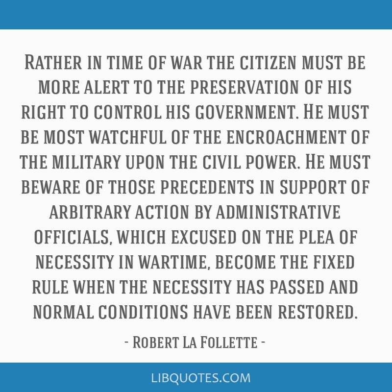 Rather in time of war the citizen must be more alert to the preservation of his right to control his government. He must be most watchful of the...