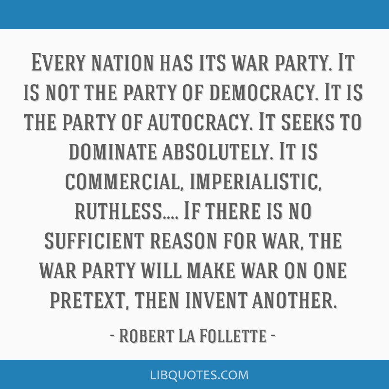 Every nation has its war party. It is not the party of democracy. It is the party of autocracy. It seeks to dominate absolutely. It is commercial,...
