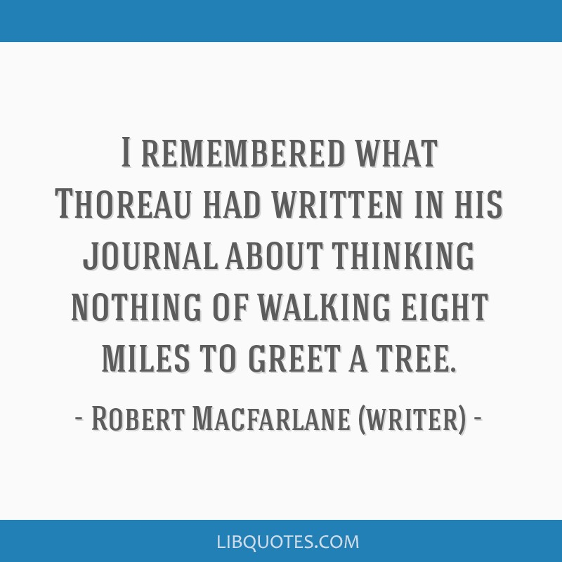 I remembered what Thoreau had written in his journal about thinking nothing of walking eight miles to greet a tree.