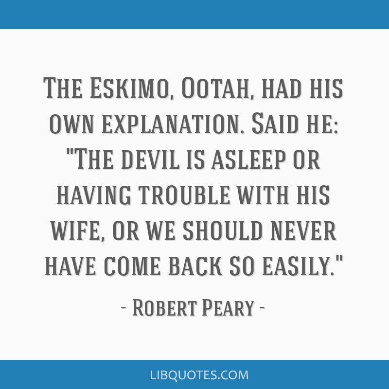 The Eskimo, Ootah, had his own explanation. Said he: The devil is asleep or having trouble with his wife, or we should never have come back so easily.