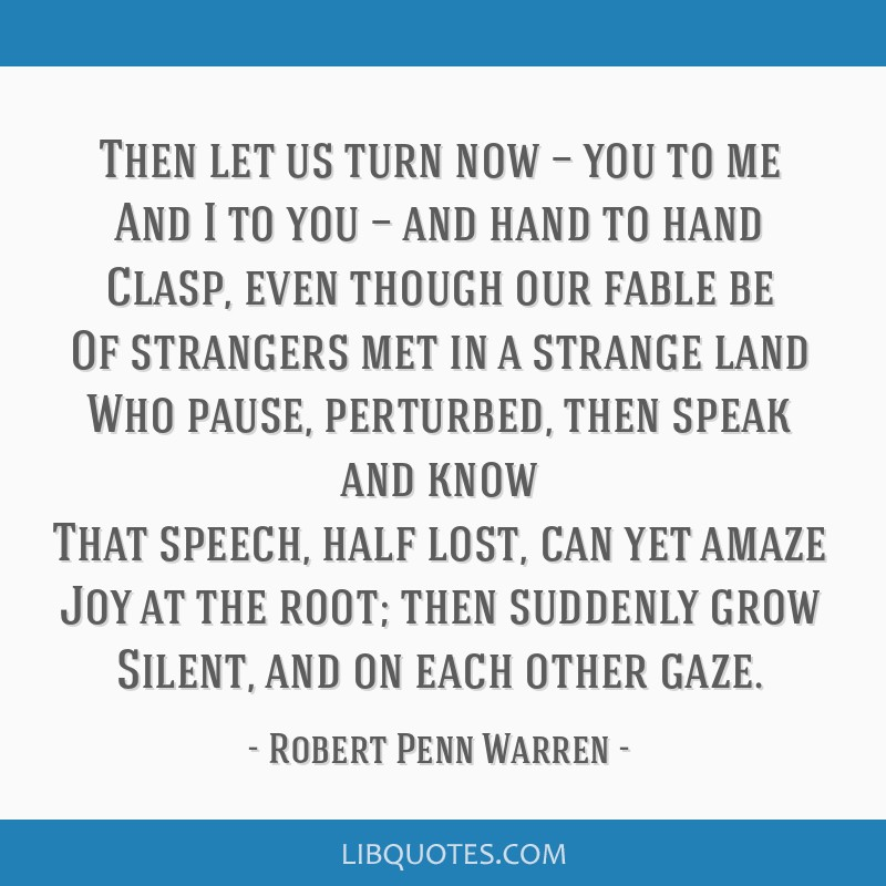 Then let us turn now — you to me And I to you — and hand to hand Clasp, even though our fable be Of strangers met in a strange land Who pause,...