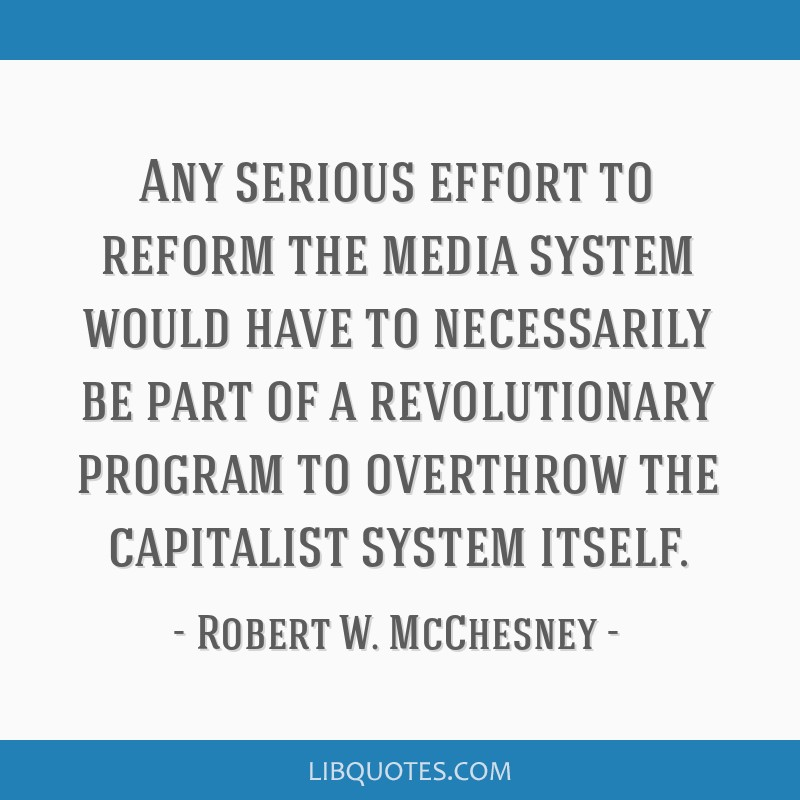 Any serious effort to reform the media system would have to necessarily be part of a revolutionary program to overthrow the capitalist system itself.