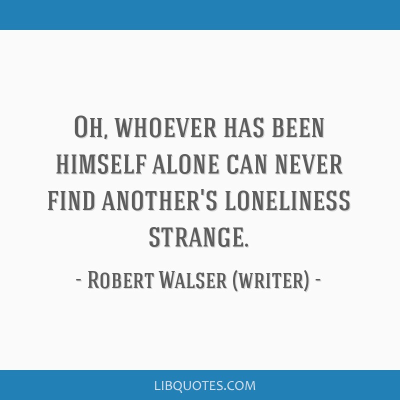 Oh, whoever has been himself alone can never find another's loneliness strange.