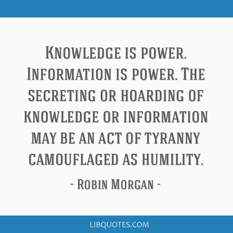 Knowledge is power. Information is power. The secreting or hoarding of knowledge or information may be an act of tyranny camouflaged as humility.