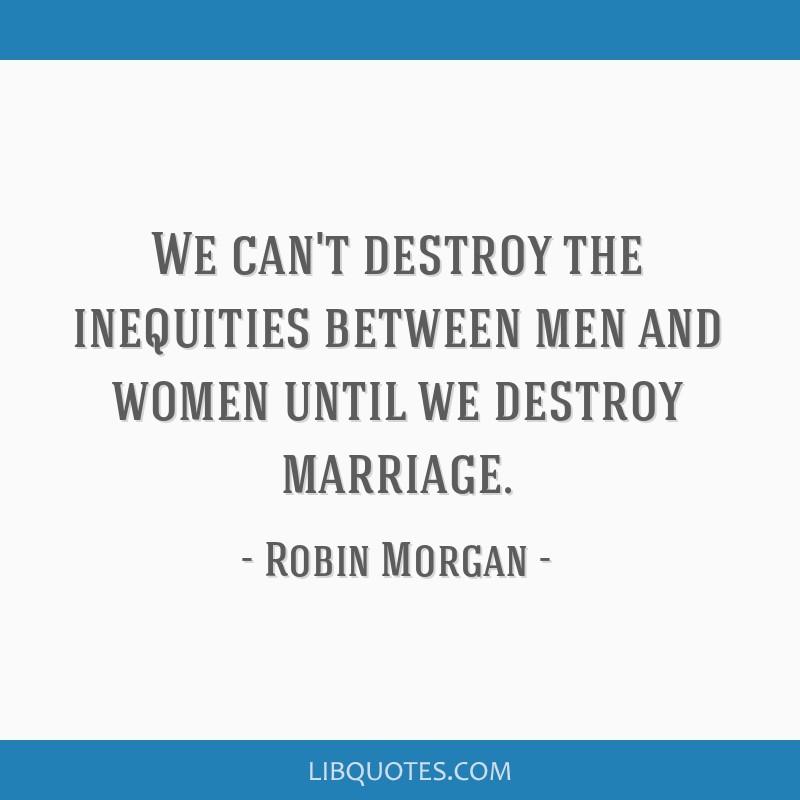 We can't destroy the inequities between men and women until we destroy marriage.